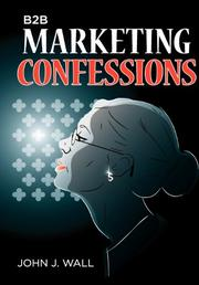 B2B Marketing Confessions by John J. Wall