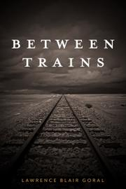 BETWEEN TRAINS by Lawrence Blair Goral