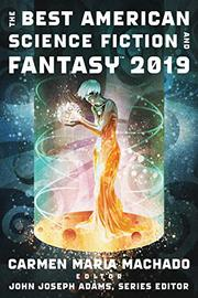 THE BEST AMERICAN SCIENCE FICTION AND FANTASY 2019  by Carmen Maria Machado