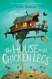 THE HOUSE WITH CHICKEN LEGS by Sophie Anderson