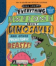 EVERYTHING AWESOME ABOUT DINOSAURS AND OTHER PREHISTORIC BEASTS by Mike Lowery