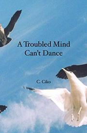 A Troubled Mind Can't Dance by C. Ciko