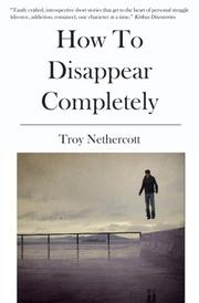 HOW TO DISAPPEAR COMPLETELY by Troy Nethercott