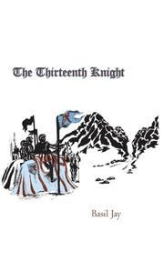 THE THIRTEENTH KNIGHT by Basil Jay
