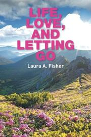 Life, Love, and Letting Go by Laura A. Fisher
