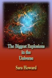 THE BIGGEST EXPLOSIONS IN THE UNIVERSE by Sara  Howard