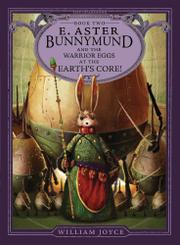 E. ASTER BUNNYMUND AND THE WARRIOR EGGS AT THE EARTH'S CORE by William Joyce