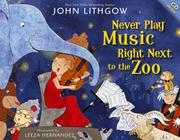 NEVER PLAY MUSIC RIGHT NEXT TO THE ZOO by John Lithgow