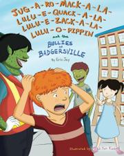 JUG-A-RO-MACK-A-LA-LULU-E-QUACK-A-LA-LULU-E-ZACK-A-LA-LULU-O-PIPPIN AND THE BULLIES OF BADGERSVILLE by Eric Jay