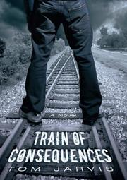 TRAIN OF CONSEQUENCES by Tom Jarvis