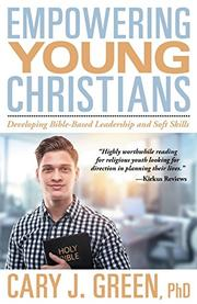 Empowering Young Christians: Developing Bible-Based Leadership and Soft Skills by Cary J. Green