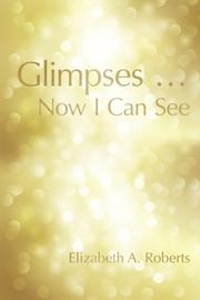GLIMPSES...NOW I CAN SEE by Elizabeth A. Roberts