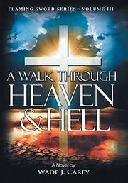 A Walk Through Heaven & Hell by Wade J. Carey