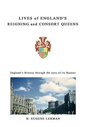 Lives of England's Reigning and Consort Queens by H. Eugene Lehman