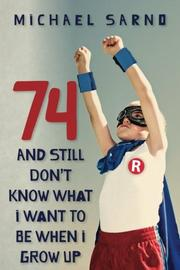 74 AND STILL DON'T KNOW WHAT I WANT TO BE WHEN I GROW UP by Michael Sarno