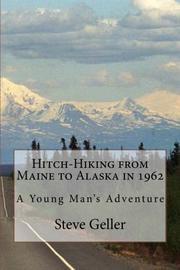 HITCH-HIKING FROM MAINE TO ALASKA IN 1962 by Steve Geller
