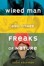 WIRED MAN AND OTHER FREAKS OF NATURE by Sashi Kaufman