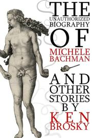 THE UNAUTHORIZED BIOGRAPHY OF MICHELE BACHMANN (AND OTHER STORIES) by Ken Brosky