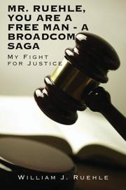 MR. RUEHLE, YOU ARE A FREE MAN - A BROADCOM SAGA by William J. Ruehle