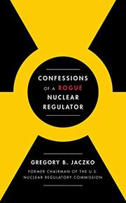 CONFESSIONS OF A ROGUE NUCLEAR REGULATOR by Gregory B. Jaczko