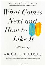 WHAT COMES NEXT AND HOW TO LIKE IT by Abigail Thomas