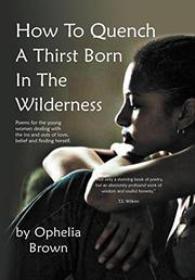 How To Quench A Thirst Born In The Wilderness by Ophelia Brown