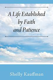 A LIFE ESTABLISHED BY FAITH AND PATIENCE by Shelly Kauffman