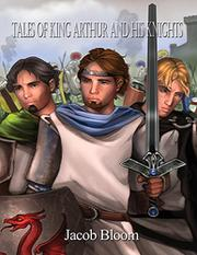 TALES OF KING ARTHUR AND HIS KNIGHTS by Jacob Bloom