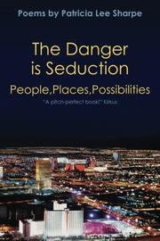 The Danger is Seduction: People, Places, Possibilities by Patricia Lee Sharpe