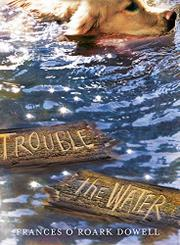 TROUBLE THE WATER by Frances O'Roark Dowell