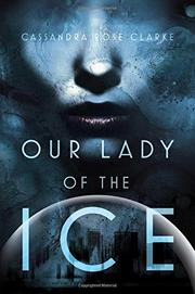 OUR LADY OF THE ICE by Cassandra Rose Clarke