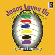Jesus Loves Us and Our Favorite Colors by Nicole Benoit-Roy