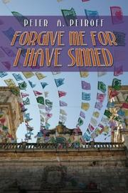FORGIVE ME FOR I HAVE SINNED by Peter A. Petroff