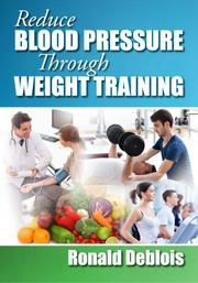 REDUCE BLOOD PRESSURE THROUGH WEIGHT TRAINING by Ronald Deblois
