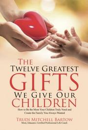 THE TWELVE GREATEST GIFTS WE GIVE OUR CHILDREN by Trudi Mitchell Bartow
