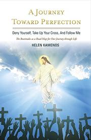 A JOURNEY TOWARD PERFECTION: DENY YOURSELF, TAKE UP YOUR CROSS AND FOLLOW ME by Helen  Kamenos