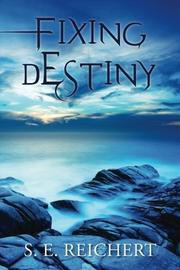 FIXING DESTINY by S. E. Reichert