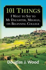 101 Things I Want to Say to My Daughter, Meghan, on Beginning College by Douglas J. Wood