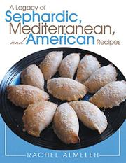 A Legacy of Sephardic, Mediterranean and American Recipes by Rachel Almeleh