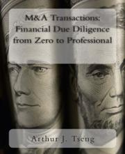 M&A TRANSACTIONS: FINANCIAL DUE DILIGENCE FROM ZERO TO PROFESSIONAL by Arthur J. Tseng
