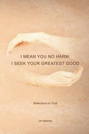 I Mean You No Harm; I Seek Your Greatest Good by Jim  Mehan