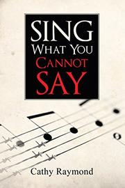 Sing What You Cannot Say by Cathy Raymond