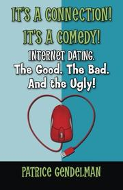 It's a Connection! It's a Comedy! Internet Dating The Good. The Bad. And the Ugly! by Patrice Gendelman