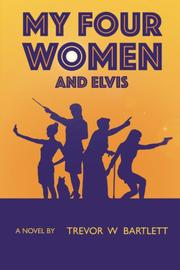 My Four Women and Elvis by Trevor W Bartlett