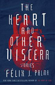 THE HEART AND OTHER VISCERA by Félix J. Palma