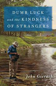 DUMB LUCK AND THE KINDNESS OF STRANGERS  by John Gierach