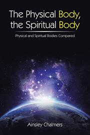 THE PHYSICAL BODY, THE SPIRITUAL BODY by Ainsley Chalmers