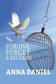 FORGIVE, FORGET, AND RELEASE! by Anna Daniel