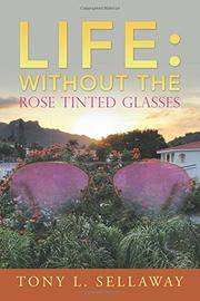LIFE: WITHOUT THE ROSE TINTED GLASSES by Tony L.  Sellaway