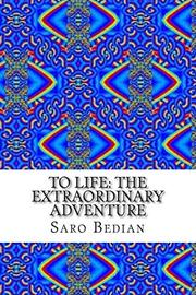 To Life: The Extraordinary Adventure by Saro Bedian